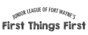 The Junior League of Fort Wayne's First Things First